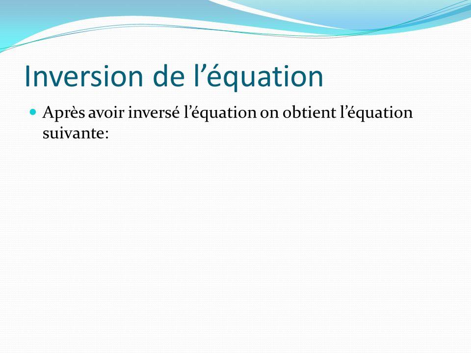 Inversion de léquation Après avoir inversé léquation on obtient léquation suivante: