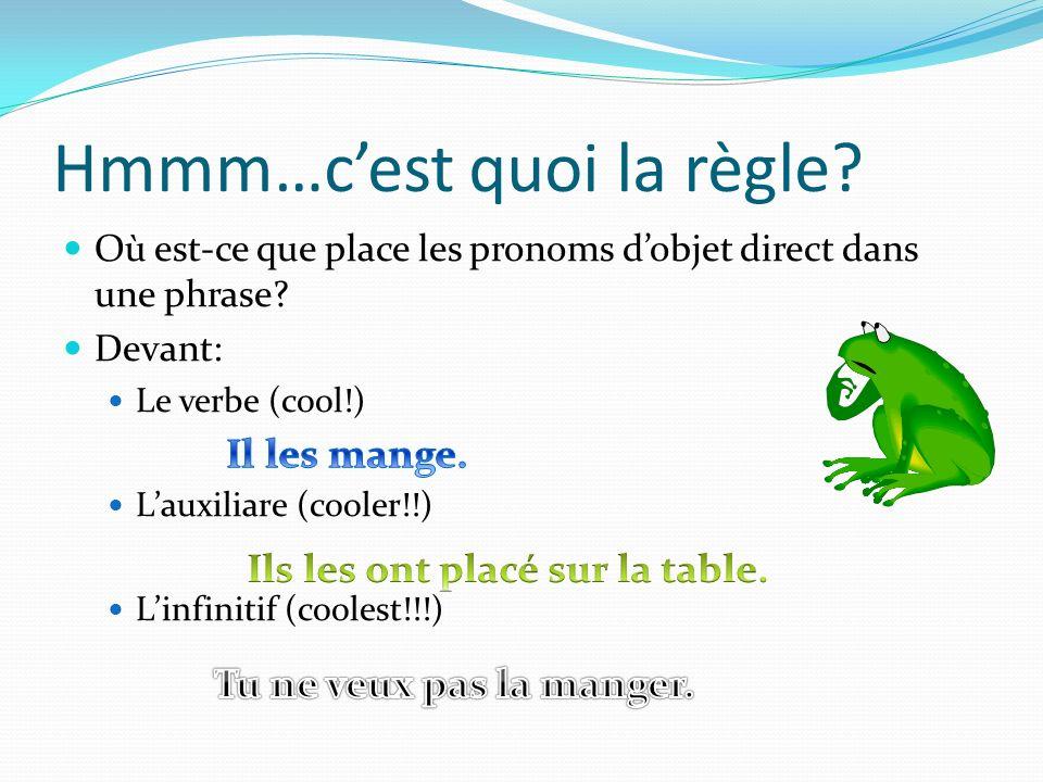 Hmmm…cest quoi la règle? Où est-ce que place les pronoms dobjet direct dans une phrase? Devant: Le verbe (cool!) Lauxiliare (cooler!!) Linfinitif (coo