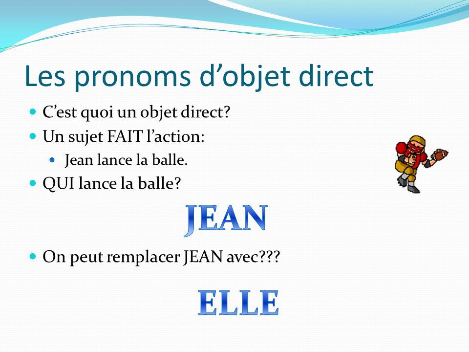 Les pronoms dobjet direct Cest quoi un objet direct? Un sujet FAIT laction: Jean lance la balle. QUI lance la balle? On peut remplacer JEAN avec???