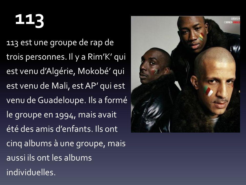 113 113 est une groupe de rap de trois personnes. Il y a RimK qui est venu dAlgérie, Mokobé qui est venu de Mali, est AP qui est venu de Guadeloupe. I