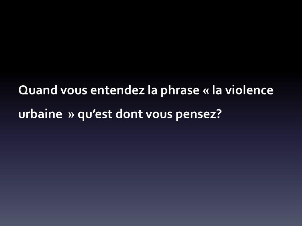 Quand vous entendez la phrase « la violence urbaine » quest dont vous pensez?