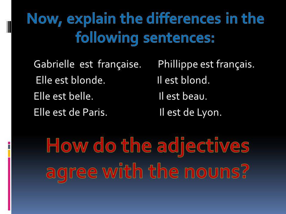 Gabrielle est française. Phillippe est français. Elle est blonde. Il est blond. Elle est belle. Il est beau. Elle est de Paris. Il est de Lyon.