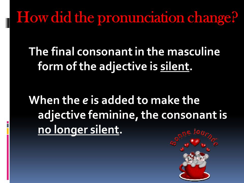 How did the pronunciation change? The final consonant in the masculine form of the adjective is silent. When the e is added to make the adjective femi