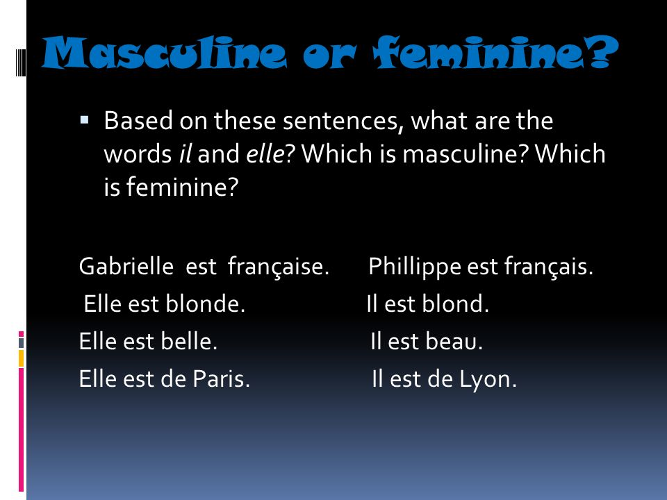 Masculine or feminine? Based on these sentences, what are the words il and elle? Which is masculine? Which is feminine? Gabrielle est française. Phill