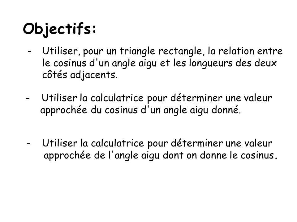 Objectifs: -Utiliser, pour un triangle rectangle, la relation entre le cosinus d'un angle aigu et les longueurs des deux côtés adjacents. - Utiliser l