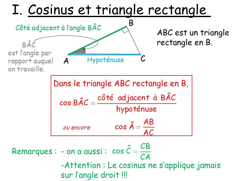 I.Cosinus et triangle rectangle A B C ABC est un triangle rectangle en B. BÂC est langle par rapport auquel on travaille. Hypoténuse Côté adjacent à l