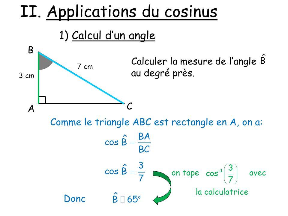 II. Applications du cosinus 1) Calcul dun angle A B C 3 cm 7 cm Calculer la mesure de langle au degré près. Comme le triangle ABC est rectangle en A,