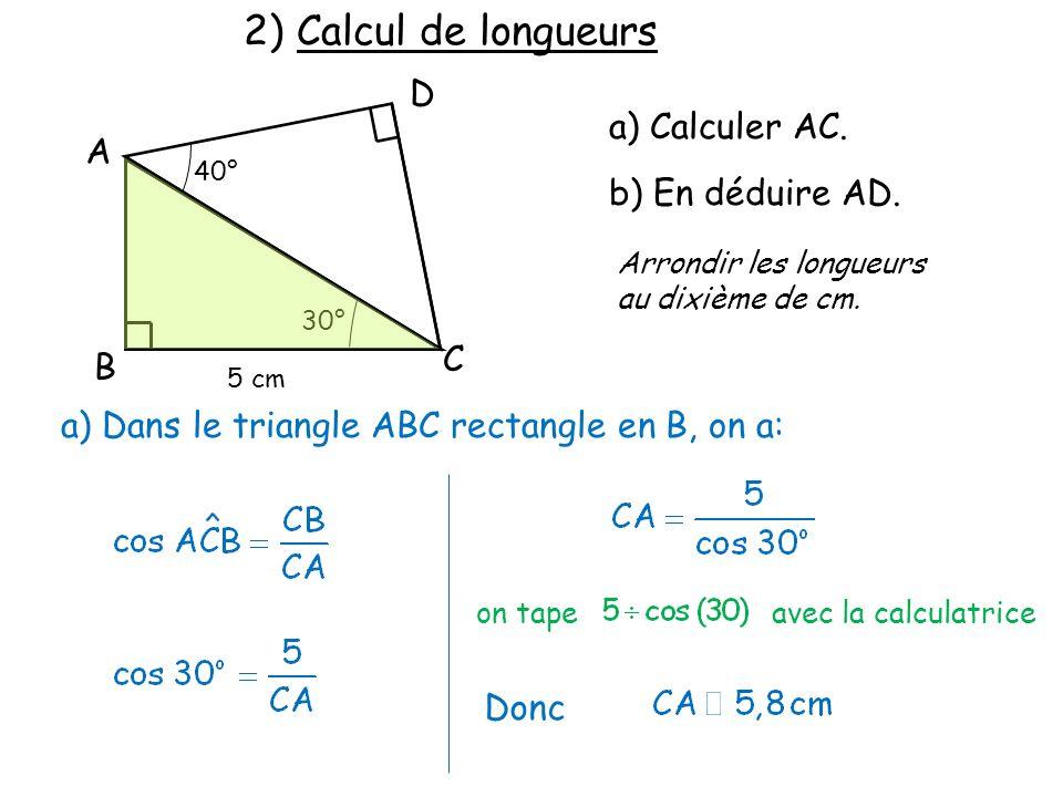 2) Calcul de longueurs B C A D 40° 30° 5 cm a) Calculer AC. b) En déduire AD. Arrondir les longueurs au dixième de cm. a) Dans le triangle ABC rectang