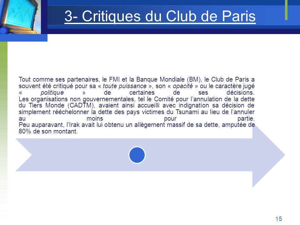 3- Critiques du Club de Paris Tout comme ses partenaires, le FMI et la Banque Mondiale (BM), le Club de Paris a souvent été critiqué pour sa « toute p