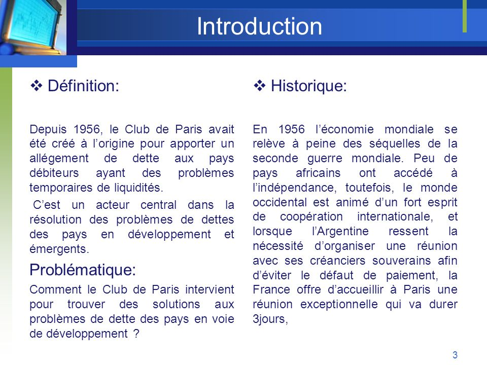 Partie I : Le Club de Paris instrument stratégique au sein de la CFI 1 – Présentation du Club de Paris Organisé sous la forme dun « club de créanciers publics » lenceinte du club de Paris regroupe 19 pays créanciers, membres permanents, il sagit des principaux pays membres de lOCDE auxquels sajoute La Russie, Les 19 pays membres permanents du Club de Paris: lAllemagne, lAustralie, lAutriche, la Belgique, le Canada, le Danemark, lEspagne, les États-Unis, la Finlande, la France, lIrlande, lItalie, le Japon, la Norvège, les Pays-Bas, le Royaume-Uni, la Fédération de Russie, la Suède et la SuisseAllemagneAustralieAutricheBelgique CanadaDanemarkEspagneÉtats-UnisFinlandeFranceIrlandeItalieJapon NorvègePays-BasRoyaume-UniFédération de RussieSuèdeSuisse 4