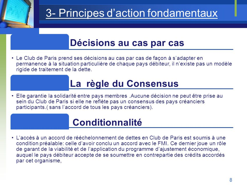 Les 5 principes du Club de Paris Solidarité Dans le cadre de leurs négociations avec un pays endetté, tous les membres du Club de Paris agissent en tant que groupe et sont sensibles aux répercussions que la gestion de leurs propres créances est susceptible davoir sur les créances dautres membres.