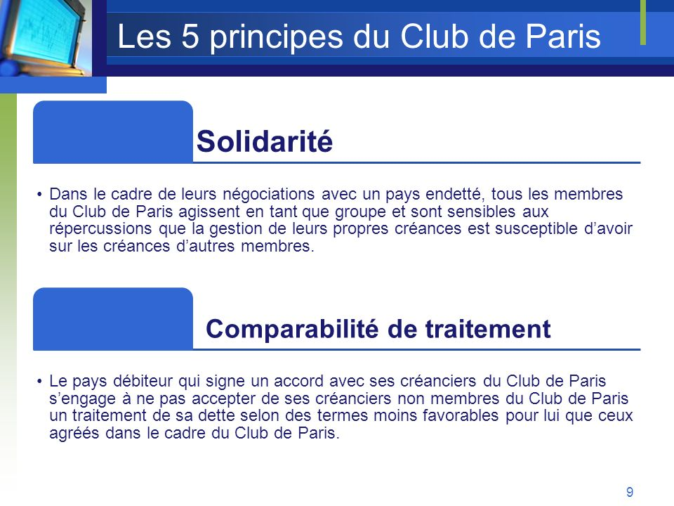 Les 5 principes du Club de Paris Solidarité Dans le cadre de leurs négociations avec un pays endetté, tous les membres du Club de Paris agissent en ta