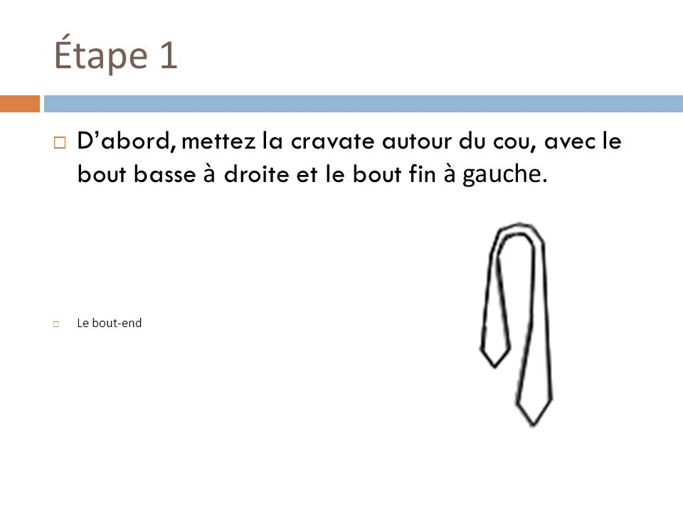 Étape 1 Dabord, mettez la cravate autour du cou, avec le bout basse à droite et le bout fin à gauche.