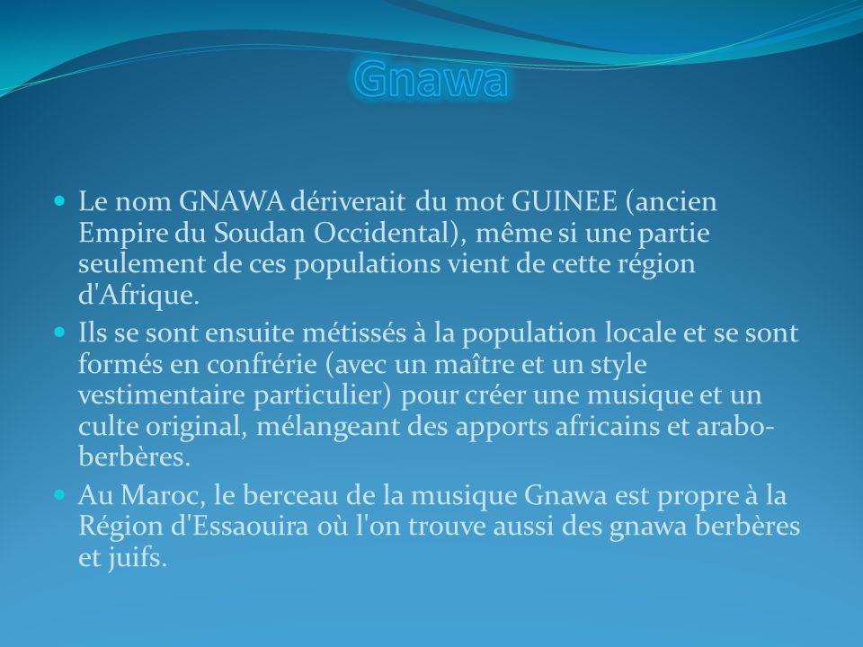 Le nom GNAWA dériverait du mot GUINEE (ancien Empire du Soudan Occidental), même si une partie seulement de ces populations vient de cette région d'Af