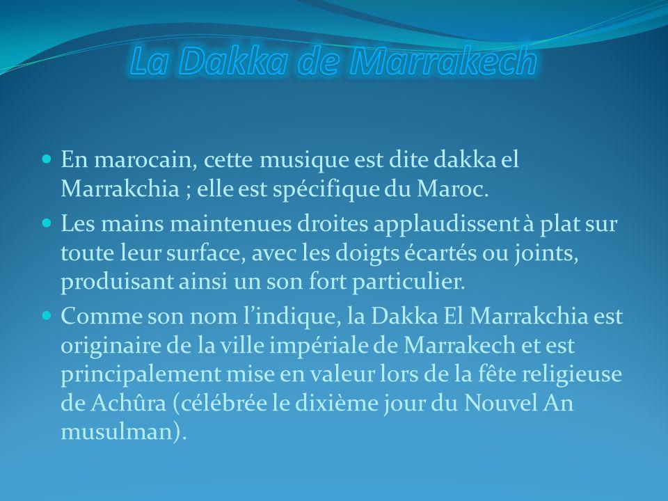 En marocain, cette musique est dite dakka el Marrakchia ; elle est spécifique du Maroc. Les mains maintenues droites applaudissent à plat sur toute le