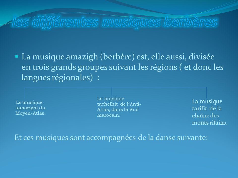 La musique amazigh (berbère) est, elle aussi, divisée en trois grands groupes suivant les régions ( et donc les langues régionales) : Et ces musiques