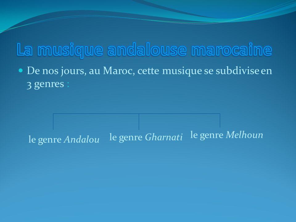 De nos jours, au Maroc, cette musique se subdivise en 3 genres : le genre Andalou le genre Gharnati le genre Melhoun