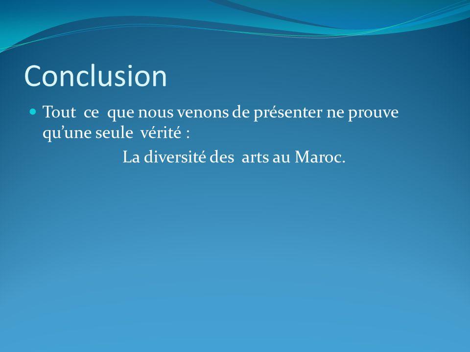 Conclusion Tout ce que nous venons de présenter ne prouve quune seule vérité : La diversité des arts au Maroc.