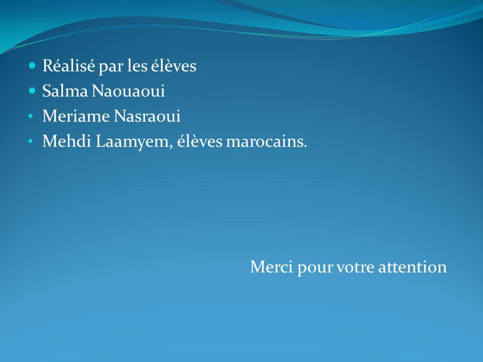 Réalisé par les élèves Salma Naouaoui Meriame Nasraoui Mehdi Laamyem, élèves marocains. Merci pour votre attention