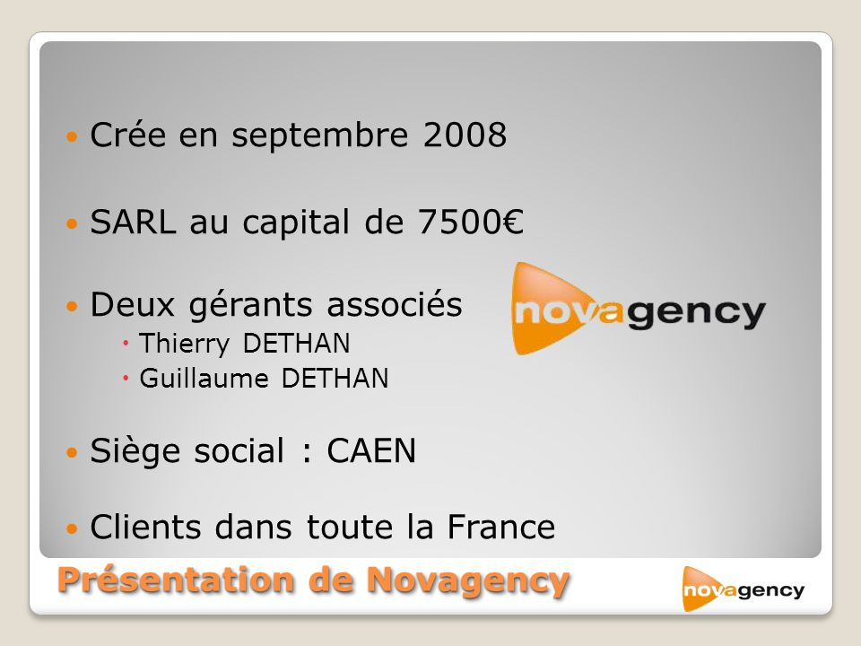 Crée en septembre 2008 SARL au capital de 7500 Deux gérants associés Thierry DETHAN Guillaume DETHAN Siège social : CAEN Clients dans toute la France