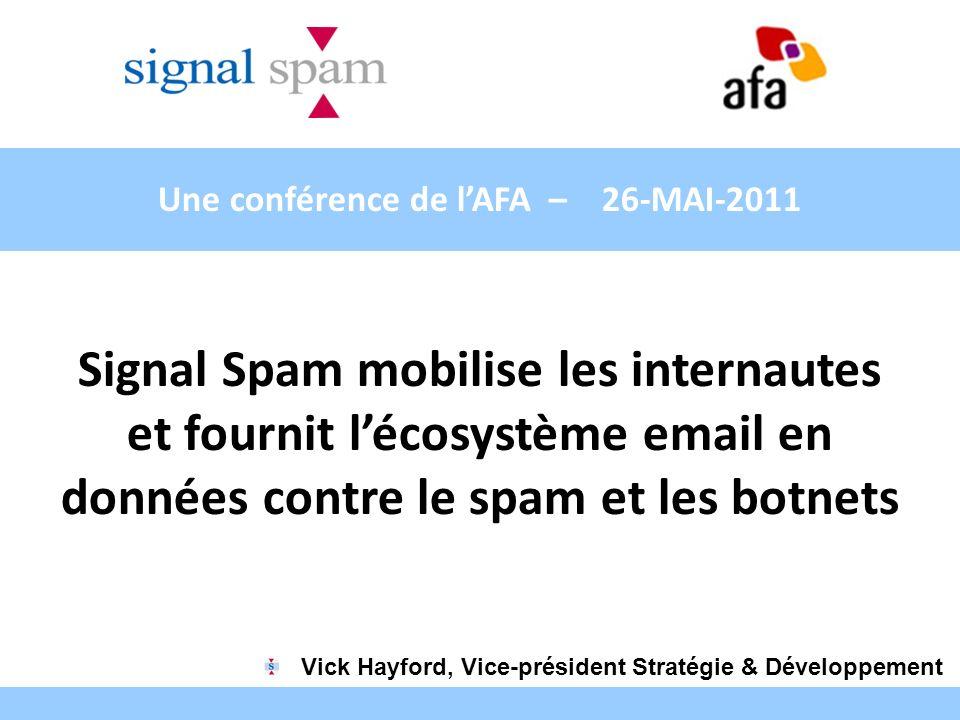 Une conférence de lAFA – 26-MAI-2011 Signal Spam mobilise les internautes et fournit lécosystème email en données contre le spam et les botnets Vick H