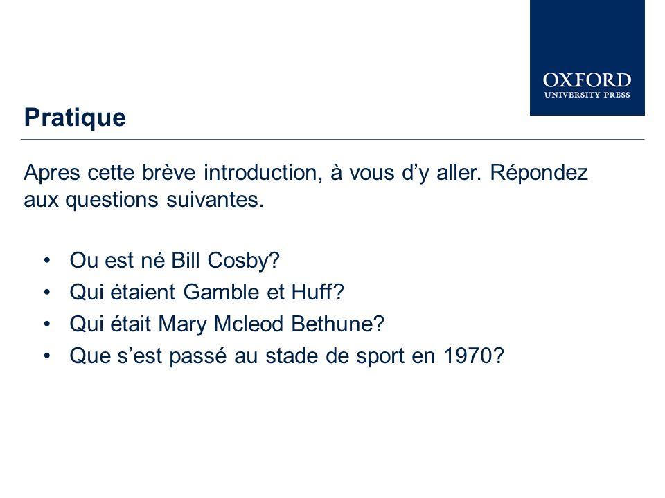 Pratique Apres cette brève introduction, à vous dy aller. Répondez aux questions suivantes. Ou est né Bill Cosby? Qui étaient Gamble et Huff? Qui étai