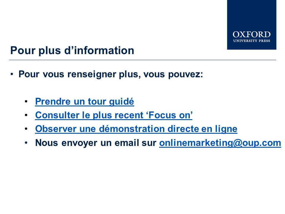 Pour plus dinformation Pour vous renseigner plus, vous pouvez: Prendre un tour guidé Consulter le plus recent Focus onConsulter le plus recent Focus on Observer une démonstration directe en ligne Nous envoyer un email sur onlinemarketing@oup.comonlinemarketing@oup.com