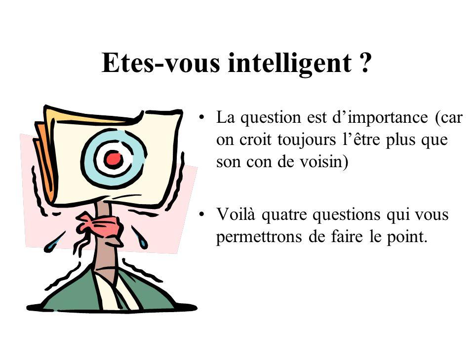 Etes-vous intelligent ? La question est dimportance (car on croit toujours lêtre plus que son con de voisin) Voilà quatre questions qui vous permettro