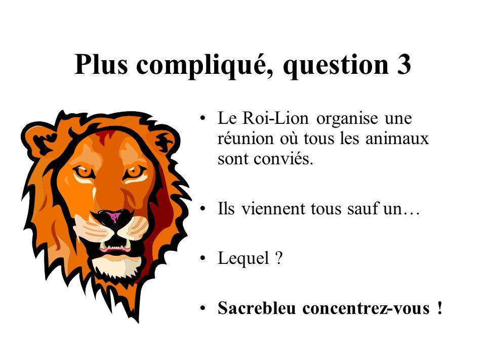 Plus compliqué, question 3 Le Roi-Lion organise une réunion où tous les animaux sont conviés. Ils viennent tous sauf un… Lequel ? Sacrebleu concentrez