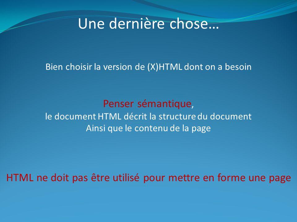 Une dernière chose… Bien choisir la version de (X)HTML dont on a besoin Penser sémantique, le document HTML décrit la structure du document Ainsi que le contenu de la page HTML ne doit pas être utilisé pour mettre en forme une page