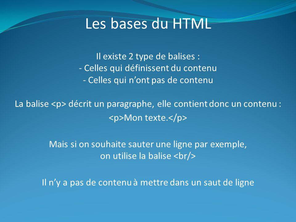 Les bases du HTML Il existe 2 type de balises : - Celles qui définissent du contenu - Celles qui nont pas de contenu La balise décrit un paragraphe, elle contient donc un contenu : Mon texte.