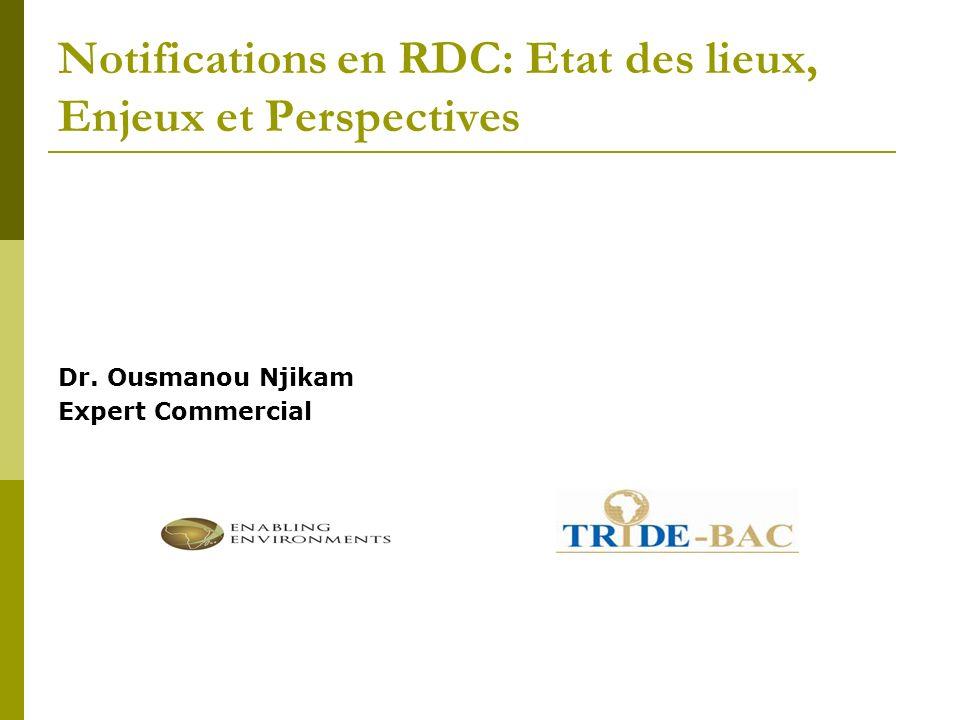 Notifications en RDC: Etat des lieux, Enjeux et Perspectives Dr. Ousmanou Njikam Expert Commercial