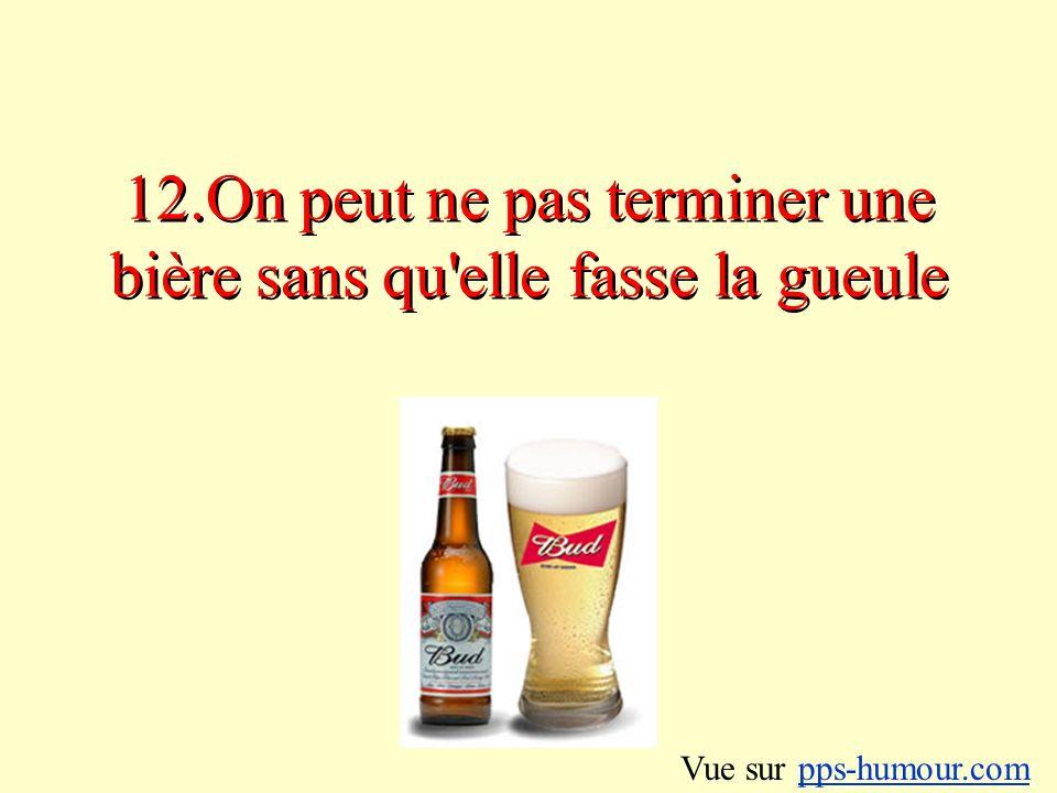 12.On peut ne pas terminer une bière sans qu elle fasse la gueule Vue sur pps-humour.compps-humour.com