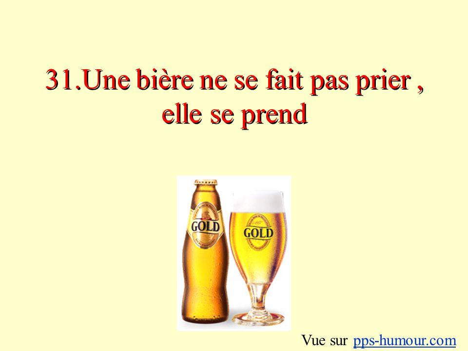 31.Une bière ne se fait pas prier, elle se prend Vue sur pps-humour.compps-humour.com