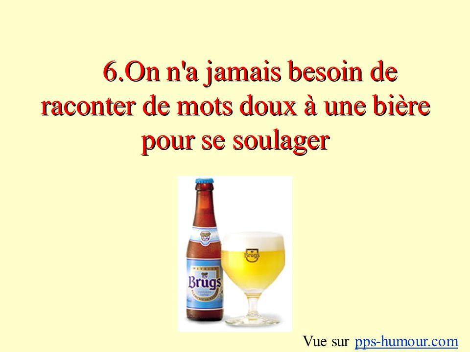 6.On n a jamais besoin de raconter de mots doux à une bière pour se soulager Vue sur pps-humour.compps-humour.com