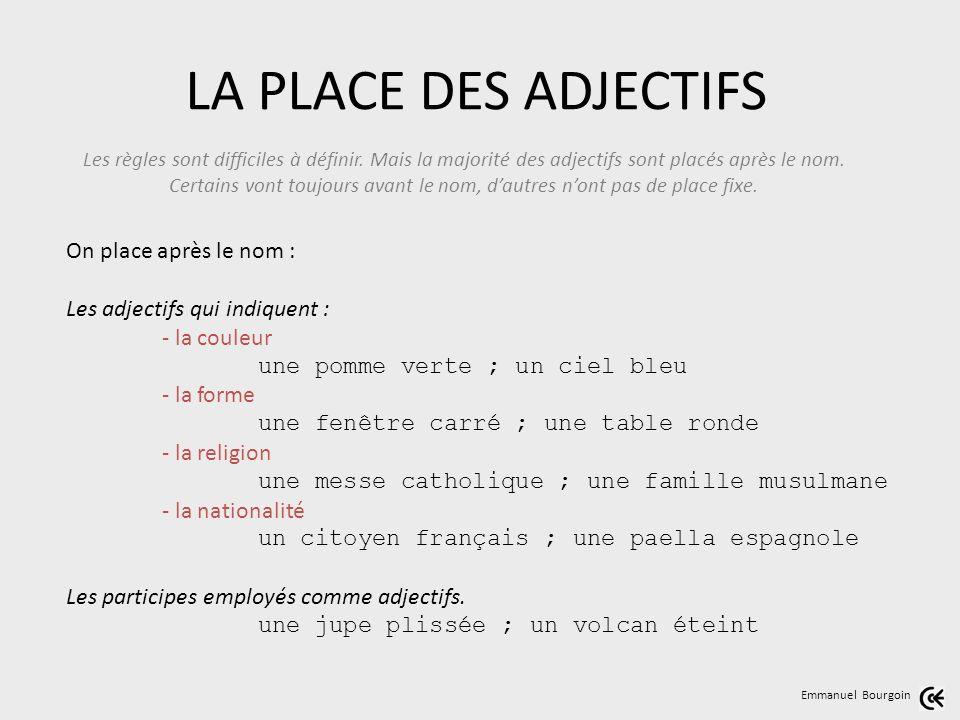 LA PLACE DES ADJECTIFS Emmanuel Bourgoin Les règles sont difficiles à définir. Mais la majorité des adjectifs sont placés après le nom. Certains vont