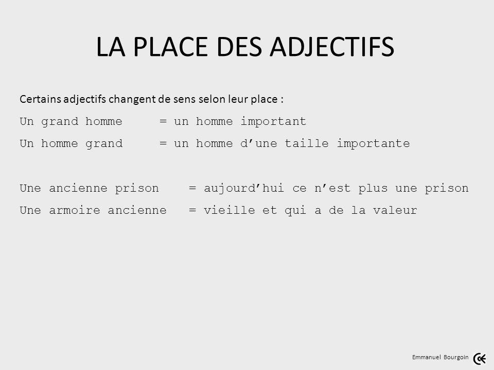 LA PLACE DES ADJECTIFS Emmanuel Bourgoin Certains adjectifs changent de sens selon leur place : Un grand homme = un homme important Un homme grand = u