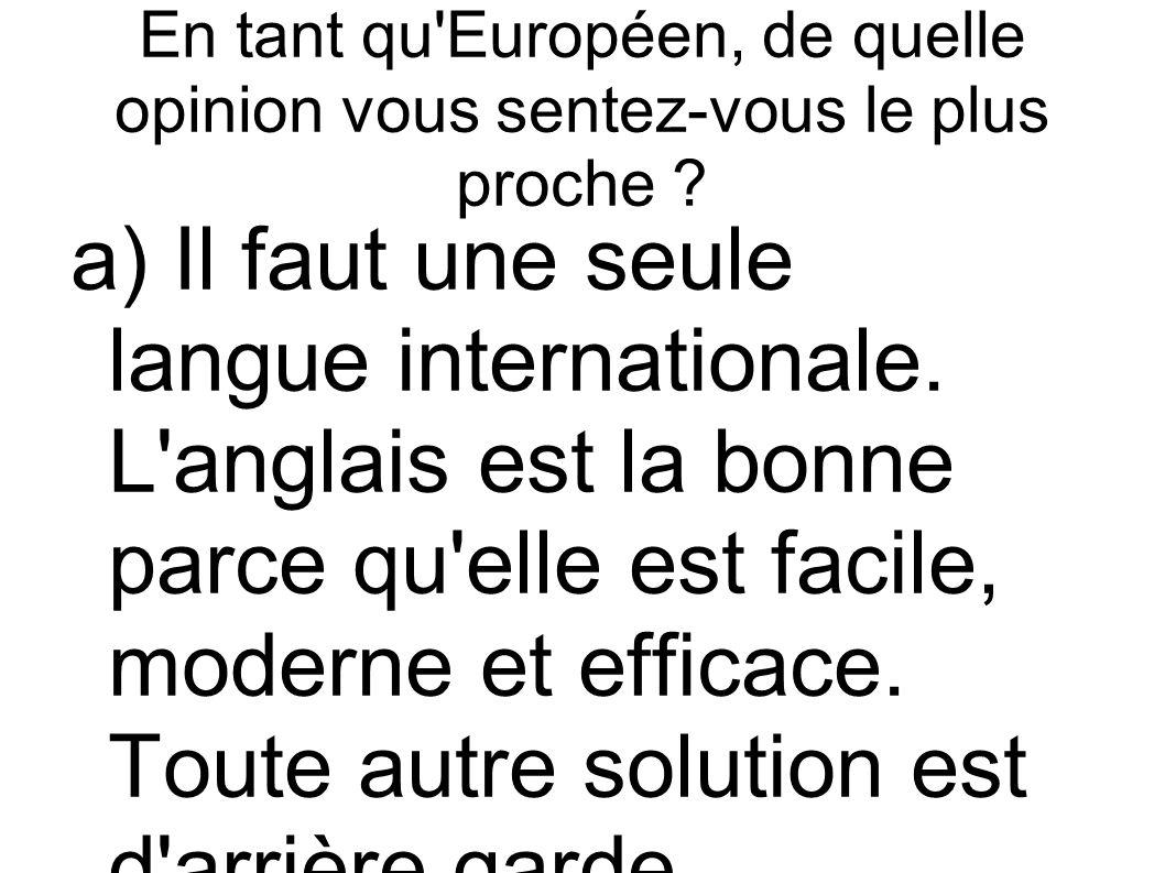 En tant qu'Européen, de quelle opinion vous sentez-vous le plus proche ? a) Il faut une seule langue internationale. L'anglais est la bonne parce qu'e