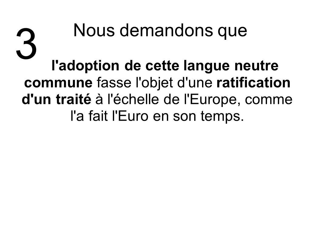 Nous demandons que l'adoption de cette langue neutre commune fasse l'objet d'une ratification d'un traité à l'échelle de l'Europe, comme l'a fait l'Eu