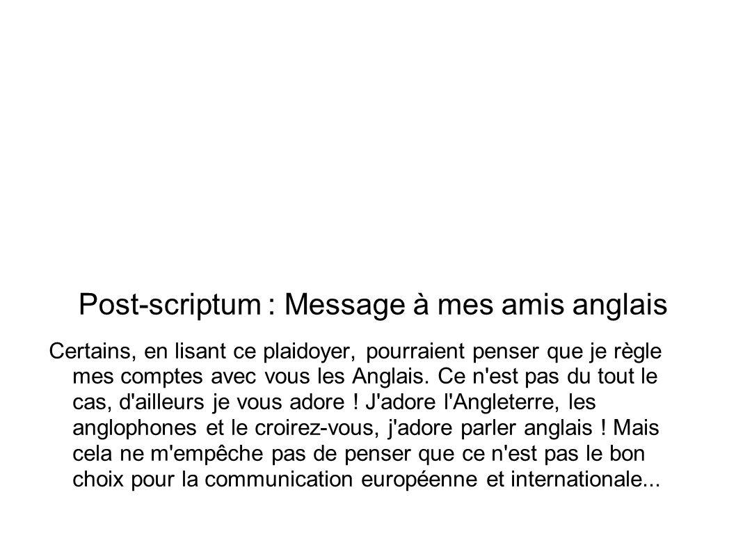 Post-scriptum : Message à mes amis anglais Certains, en lisant ce plaidoyer, pourraient penser que je règle mes comptes avec vous les Anglais. Ce n'es