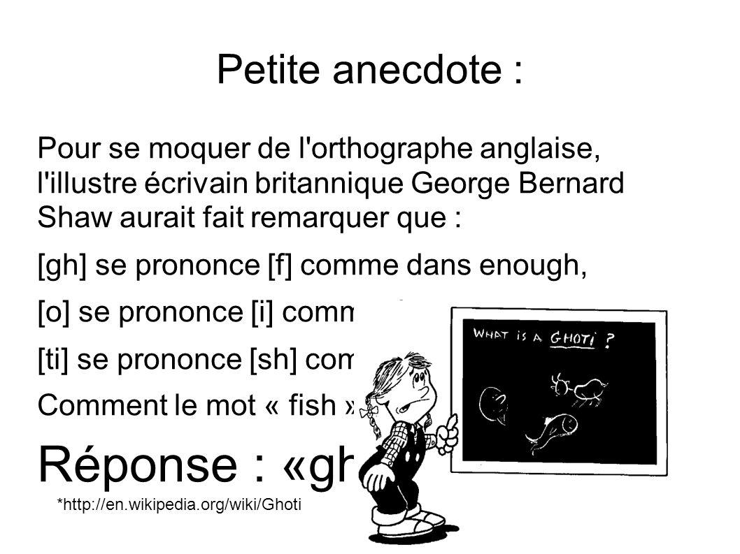 Petite anecdote : Pour se moquer de l'orthographe anglaise, l'illustre écrivain britannique George Bernard Shaw aurait fait remarquer que : [gh] se pr