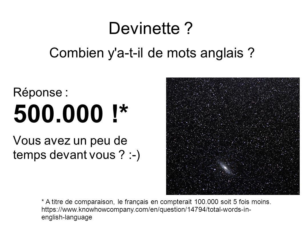 Devinette ? Combien y'a-t-il de mots anglais ? Réponse : 500.000 !* Vous avez un peu de temps devant vous ? :-) * A titre de comparaison, le français