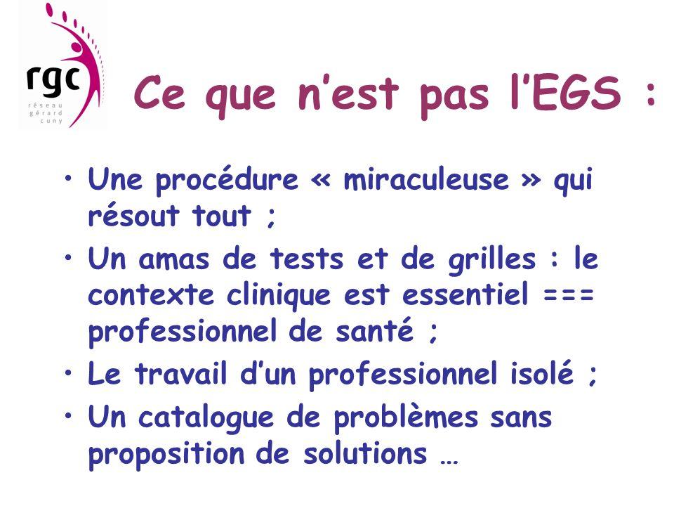 Ce que nest pas lEGS : Une procédure « miraculeuse » qui résout tout ; Un amas de tests et de grilles : le contexte clinique est essentiel === professionnel de santé ; Le travail dun professionnel isolé ; Un catalogue de problèmes sans proposition de solutions …