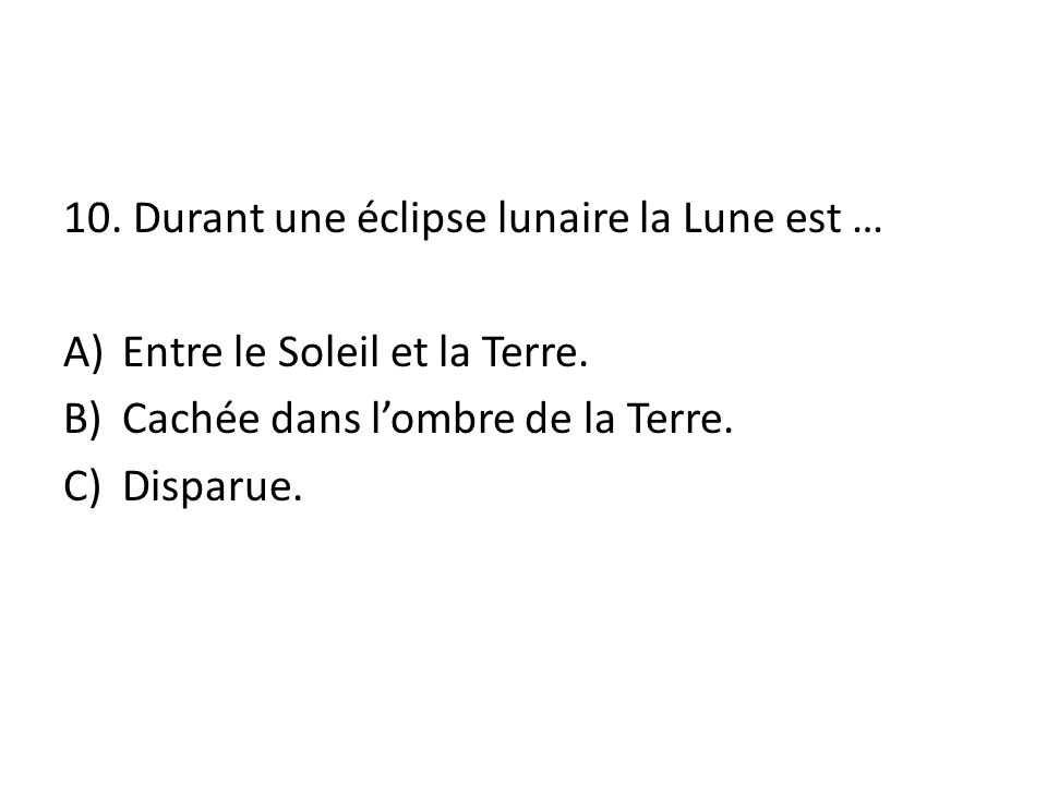 10.Durant une éclipse lunaire la Lune est … A)Entre le Soleil et la Terre.