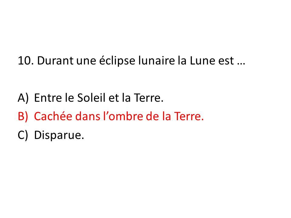 10. Durant une éclipse lunaire la Lune est … A)Entre le Soleil et la Terre. B)Cachée dans lombre de la Terre. C)Disparue.