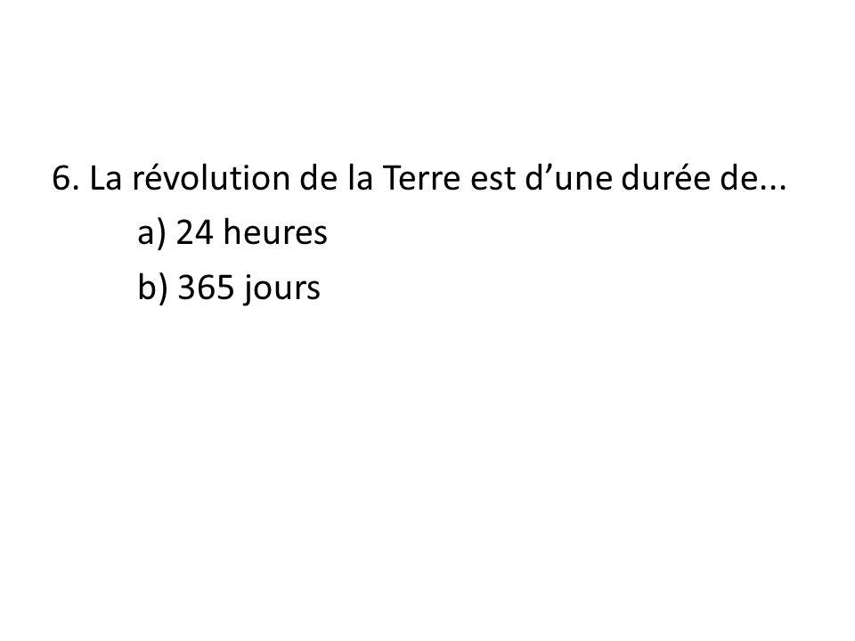 6. La révolution de la Terre est dune durée de... a) 24 heures b) 365 jours
