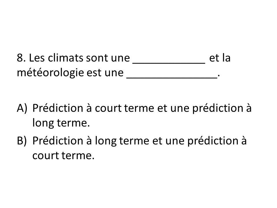 8. Les climats sont une ____________ et la météorologie est une _______________. A)Prédiction à court terme et une prédiction à long terme. B)Prédicti