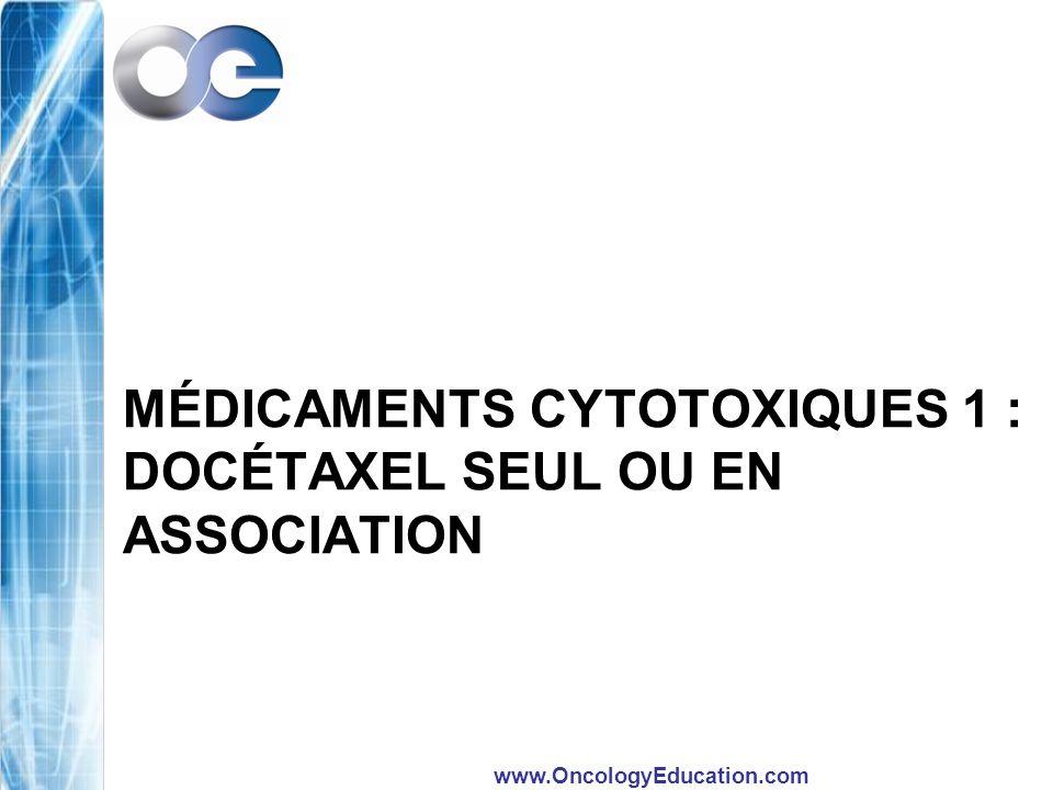 www.OncologyEducation.com MÉDICAMENTS CYTOTOXIQUES 1 : DOCÉTAXEL SEUL OU EN ASSOCIATION