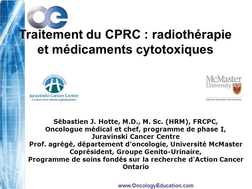 www.OncologyEducation.com Traitement du CPRC : radiothérapie et médicaments cytotoxiques Sébastien J. Hotte, M.D., M. Sc. (HRM), FRCPC, Oncologue médi