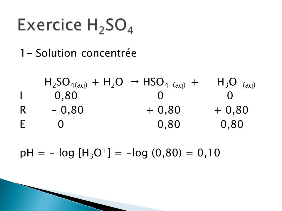 1- Solution concentrée H 2 SO 4(aq) + H 2 O HSO 4 - (aq) + H 3 O + (aq) I 0,800 0 R - 0,80 + 0,80+ 0,80 E 00,80 0,80 pH = - log [H 3 O + ] = -log (0,8